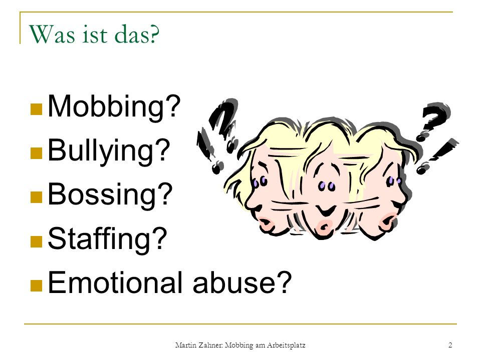 Martin Zahner: Mobbing am Arbeitsplatz 2 Was ist das? Mobbing? Bullying? Bossing? Staffing? Emotional abuse?