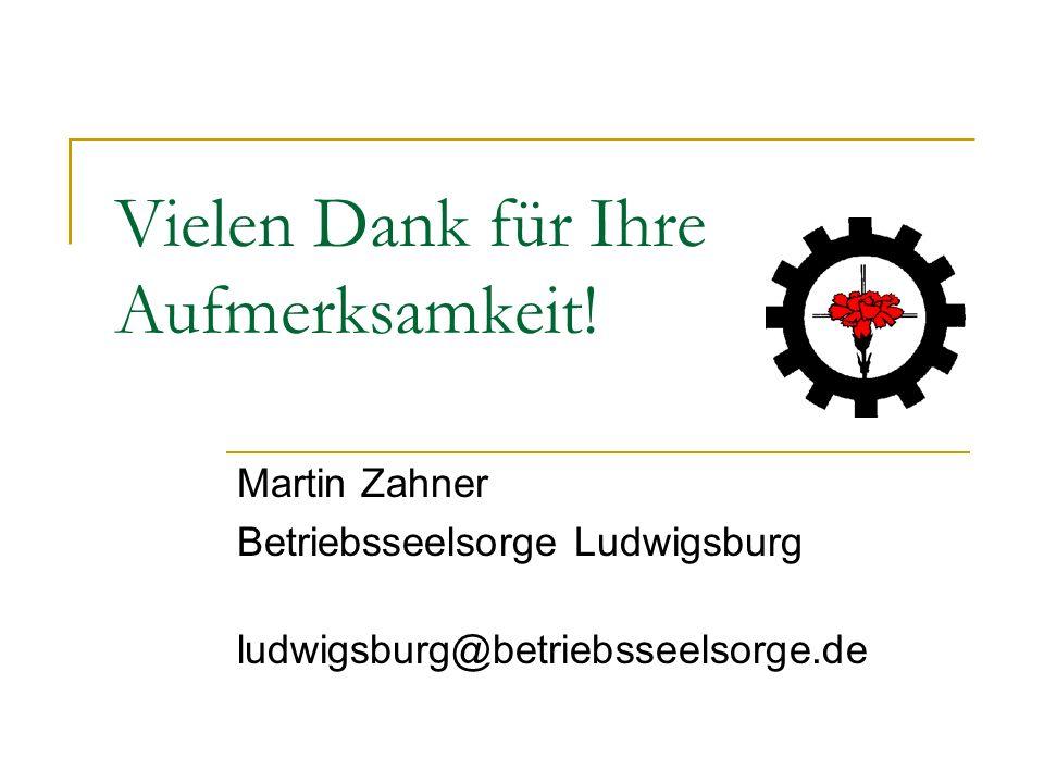 Vielen Dank für Ihre Aufmerksamkeit! Martin Zahner Betriebsseelsorge Ludwigsburg ludwigsburg@betriebsseelsorge.de