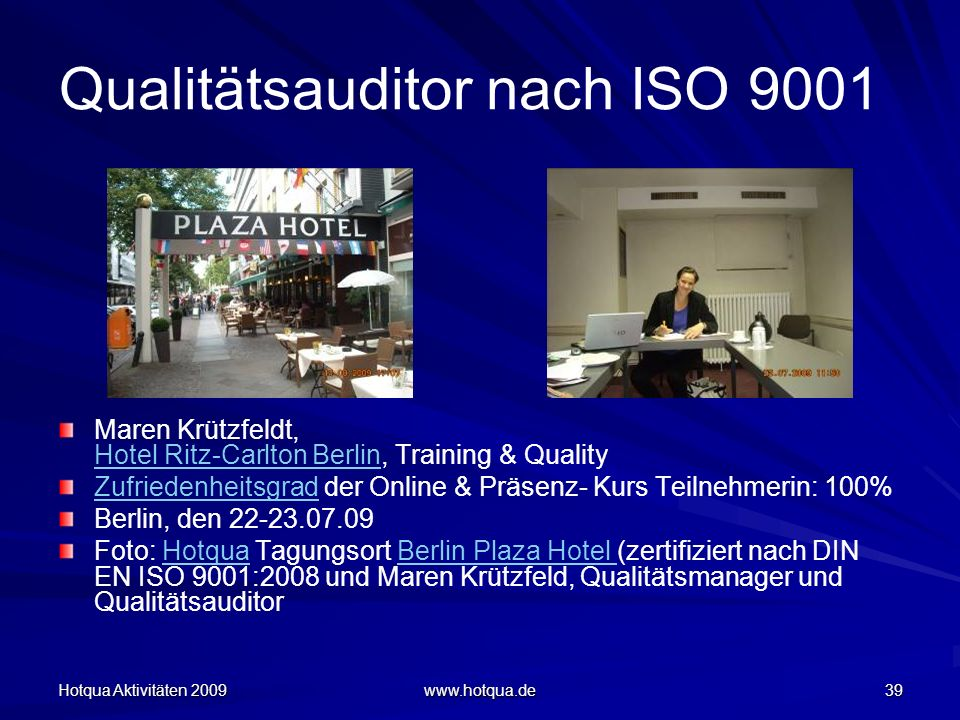 Hotqua Aktivitäten 2009 www.hotqua.de 39 Qualitätsauditor nach ISO 9001 Maren Krützfeldt, Hotel Ritz-Carlton Berlin, Training & Quality Hotel Ritz-Car