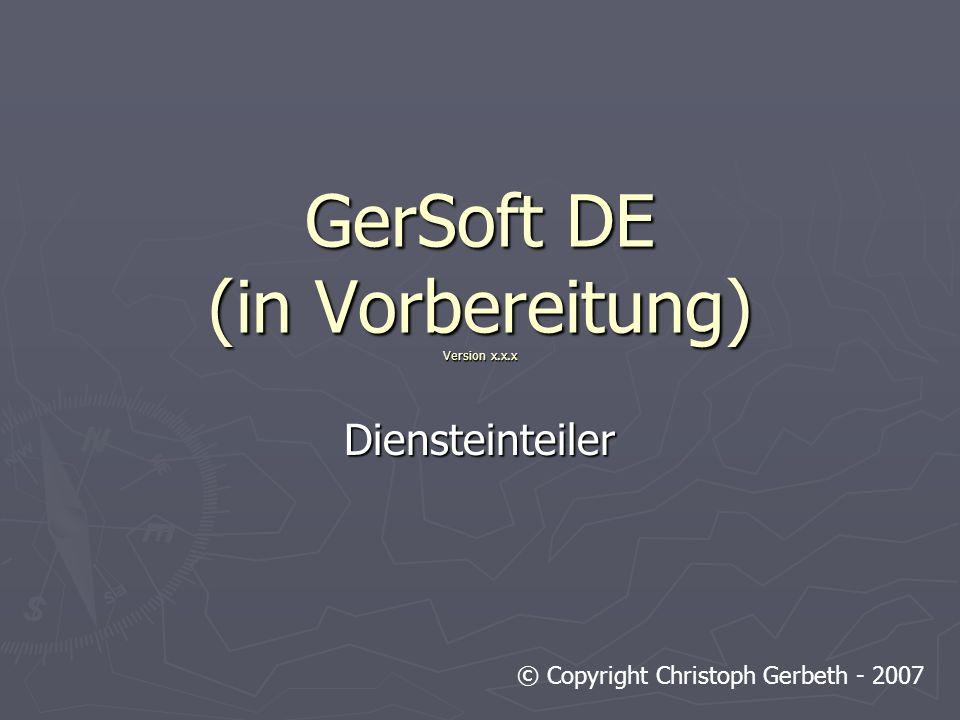 GerSoft DE (in Vorbereitung) Version x.x.x Diensteinteiler © Copyright Christoph Gerbeth - 2007