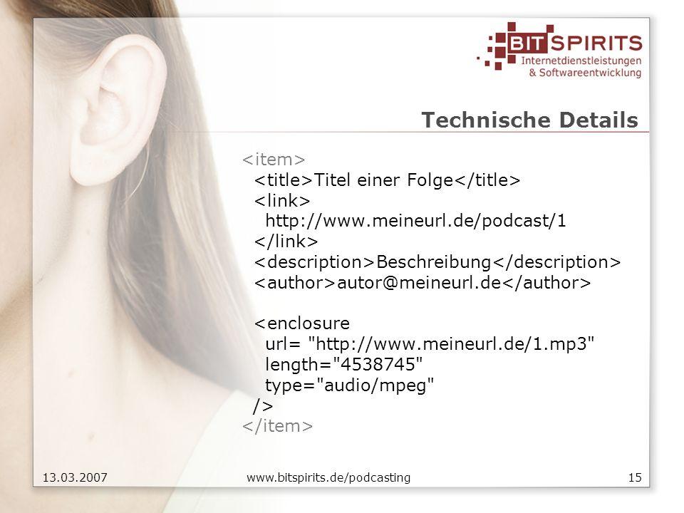 1513.03.2007 www.bitspirits.de/podcasting Technische Details Titel einer Folge http://www.meineurl.de/podcast/1 Beschreibung autor@meineurl.de <enclosure url= http://www.meineurl.de/1.mp3 length= 4538745 type= audio/mpeg />