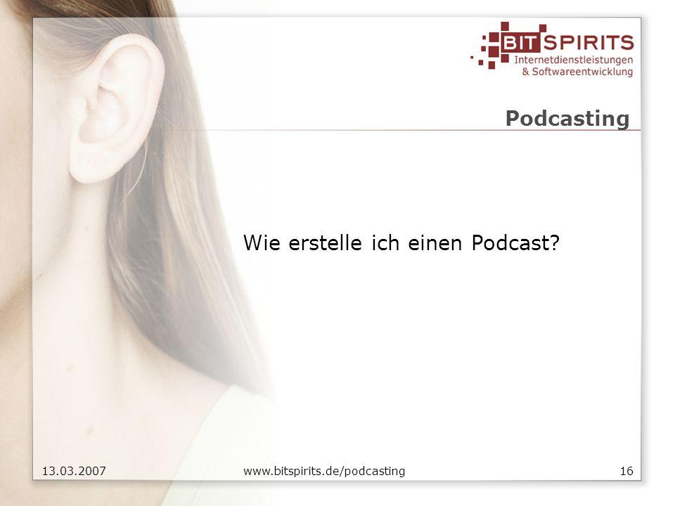 1613.03.2007 www.bitspirits.de/podcasting Podcasting Wie erstelle ich einen Podcast?