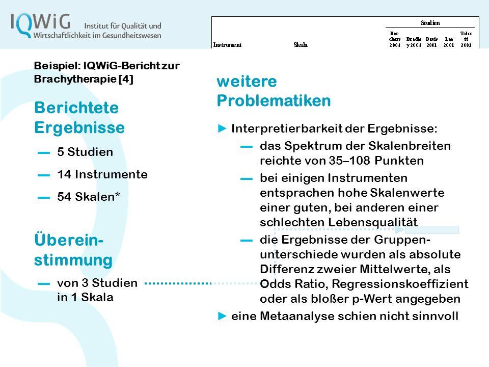 4 Berichtete Ergebnisse 5 Studien Überein- stimmung von 3 Studien in 1 Skala 14 Instrumente 54 Skalen* Beispiel: IQWiG-Bericht zur Brachytherapie [4]