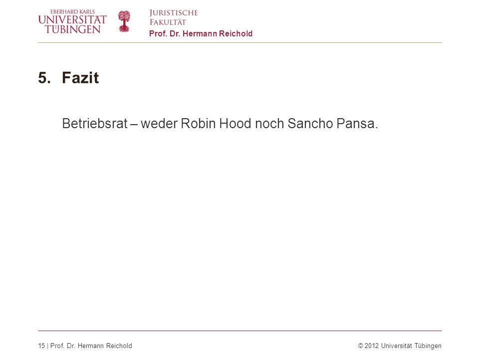 15 | Prof. Dr. Hermann Reichold© 2012 Universität Tübingen Prof. Dr. Hermann Reichold 5.Fazit Betriebsrat – weder Robin Hood noch Sancho Pansa.