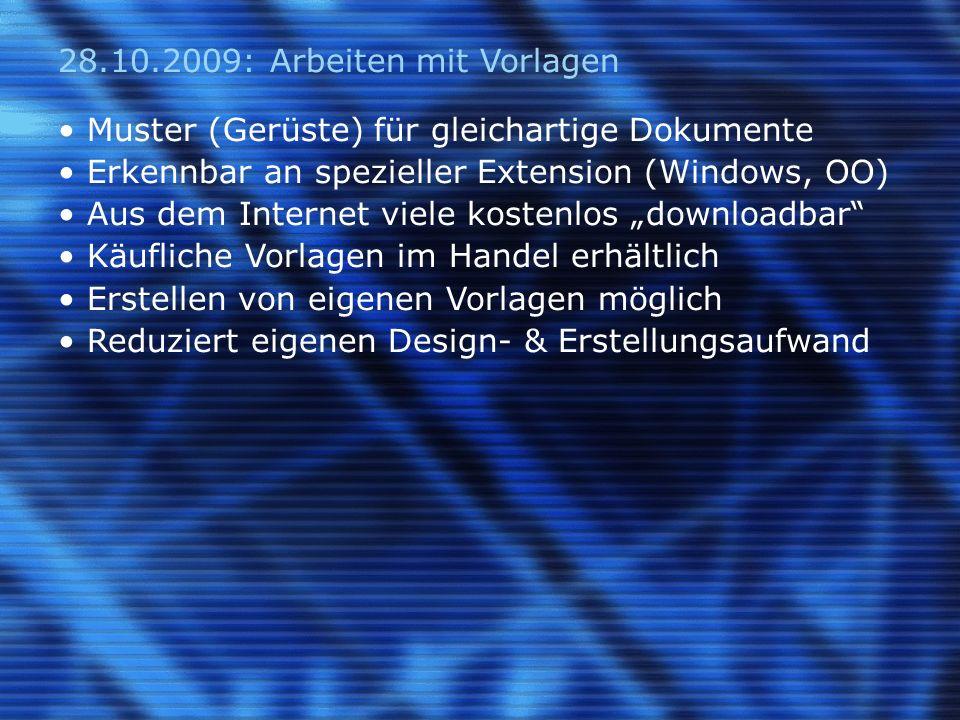 28.10.2009: Arbeiten mit Vorlagen Muster (Gerüste) für gleichartige Dokumente Erkennbar an spezieller Extension (Windows, OO) Aus dem Internet viele kostenlos downloadbar Käufliche Vorlagen im Handel erhältlich Erstellen von eigenen Vorlagen möglich Reduziert eigenen Design- & Erstellungsaufwand