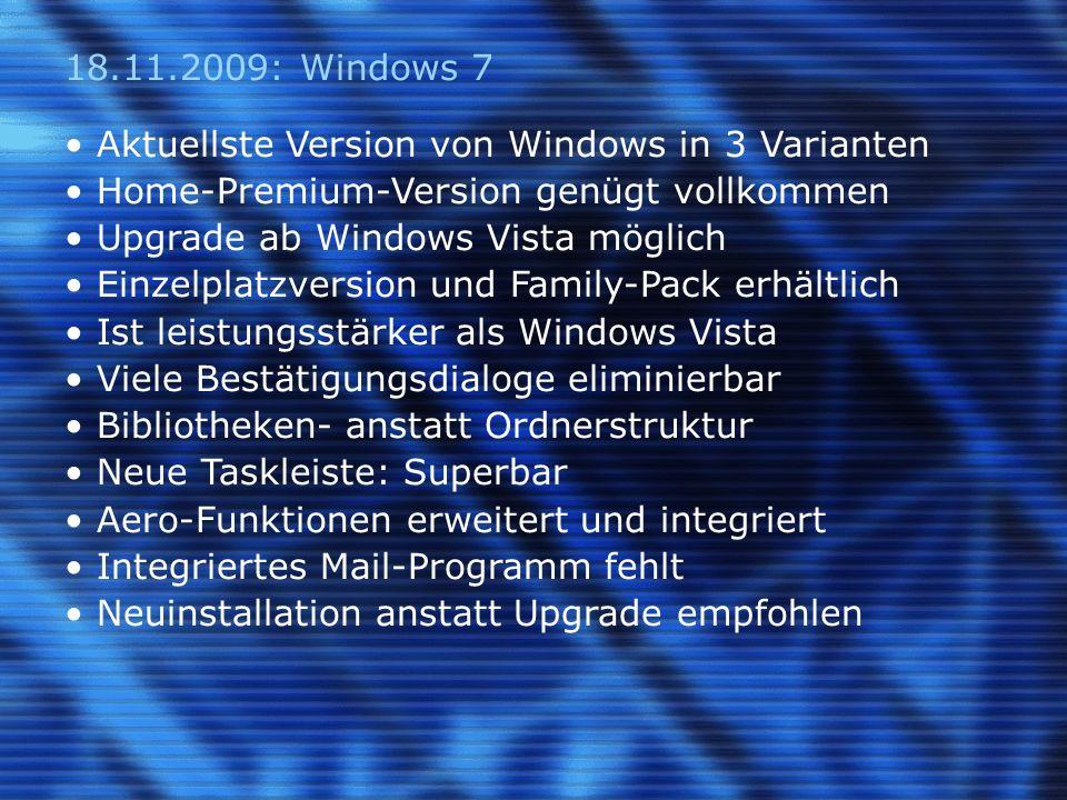 18.11.2009: Windows 7 Aktuellste Version von Windows in 3 Varianten Home-Premium-Version genügt vollkommen Upgrade ab Windows Vista möglich Einzelplatzversion und Family-Pack erhältlich Ist leistungsstärker als Windows Vista Viele Bestätigungsdialoge eliminierbar Bibliotheken- anstatt Ordnerstruktur Neue Taskleiste: Superbar Aero-Funktionen erweitert und integriert Integriertes Mail-Programm fehlt Neuinstallation anstatt Upgrade empfohlen