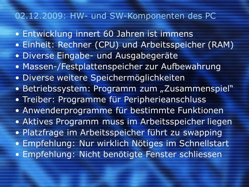 02.12.2009: HW- und SW-Komponenten des PC Entwicklung innert 60 Jahren ist immens Einheit: Rechner (CPU) und Arbeitsspeicher (RAM) Diverse Eingabe- und Ausgabegeräte Massen-/Festplattenspeicher zur Aufbewahrung Diverse weitere Speichermöglichkeiten Betriebssystem: Programm zum Zusammenspiel Treiber: Programme für Peripherieanschluss Anwenderprogramme für bestimmte Funktionen Aktives Programm muss im Arbeitsspeicher liegen Platzfrage im Arbeitsspeicher führt zu swapping Empfehlung: Nur wirklich Nötiges im Schnellstart Empfehlung: Nicht benötigte Fenster schliessen
