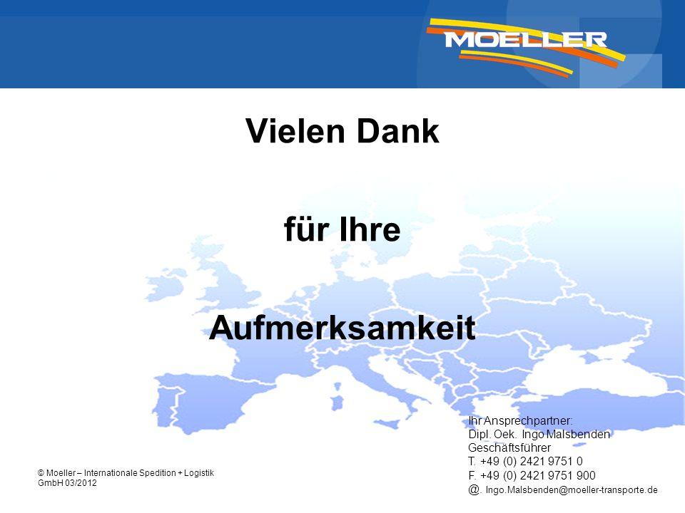 © Moeller – Internationale Spedition + Logistik GmbH 03/2012 Vielen Dank für Ihre Aufmerksamkeit Ihr Ansprechpartner: Dipl. Oek. Ingo Malsbenden Gesch