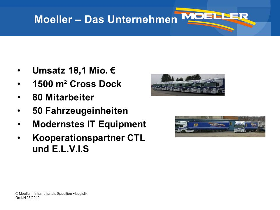 © Moeller – Internationale Spedition + Logistik GmbH 03/2012 Fuhrpark moderner Fuhrpark, alle Fahrzeuge erfüllen Euro 5 Norm Sattelfahrzeuge Gliederzüge (teilweise mit Hebebühne) 12 tonner + 7,5 tonner (alle mit Hebebühne) Joloda-Auflieger Wechselbrücken