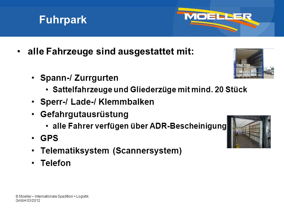 © Moeller – Internationale Spedition + Logistik GmbH 03/2012 Fuhrpark alle Fahrzeuge sind ausgestattet mit: Spann-/ Zurrgurten Sattelfahrzeuge und Gli