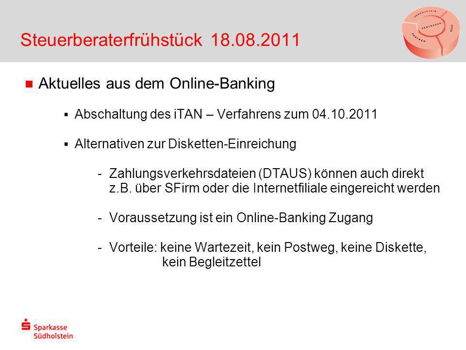 Steuerberaterfrühstück 18.08.2011 Aktuelles aus dem Online-Banking Abschaltung des iTAN – Verfahrens zum 04.10.2011 Alternativen zur Disketten-Einreichung -Zahlungsverkehrsdateien (DTAUS) können auch direkt z.B.