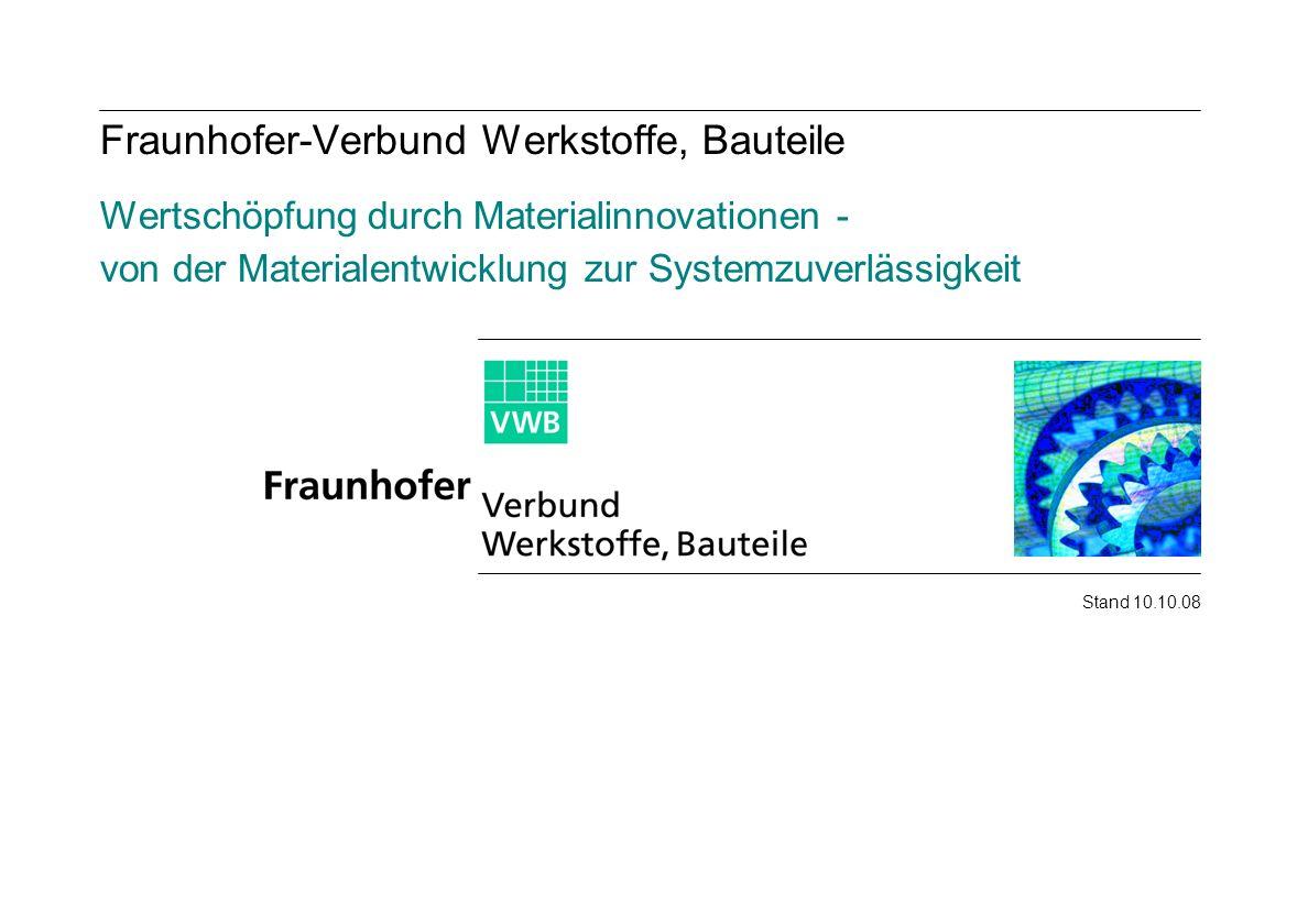 Fraunhofer-Verbund Werkstoffe, Bauteile Wertschöpfung durch Materialinnovationen - von der Materialentwicklung zur Systemzuverlässigkeit Stand 10.10.0