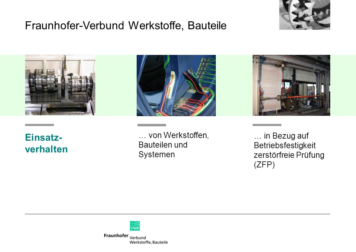 … von Werkstoffen, Bauteilen und Systemen Einsatz- verhalten … in Bezug auf Betriebsfestigkeit zerstörfreie Prüfung (ZFP) Fraunhofer-Verbund Werkstoff