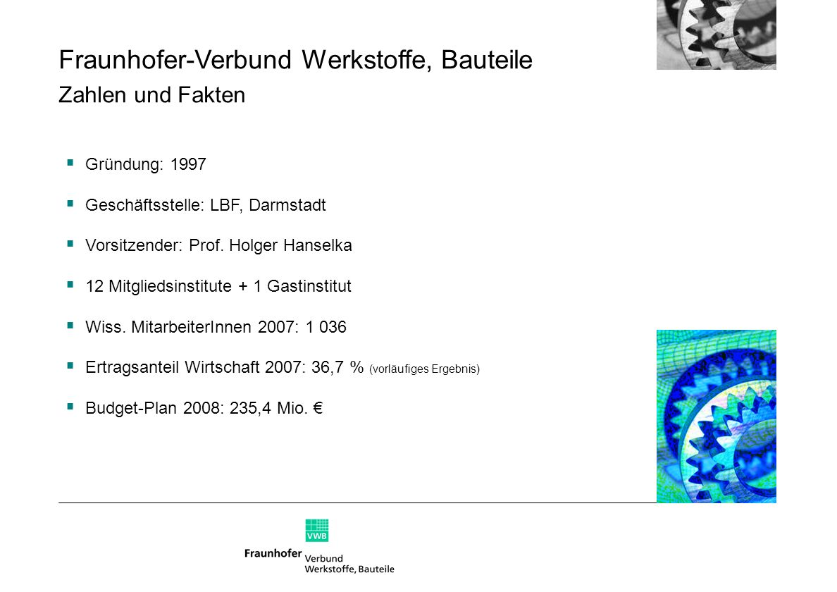 Fraunhofer-Verbund Werkstoffe, Bauteile Zahlen und Fakten Gründung: 1997 Geschäftsstelle: LBF, Darmstadt Vorsitzender: Prof. Holger Hanselka 12 Mitgli