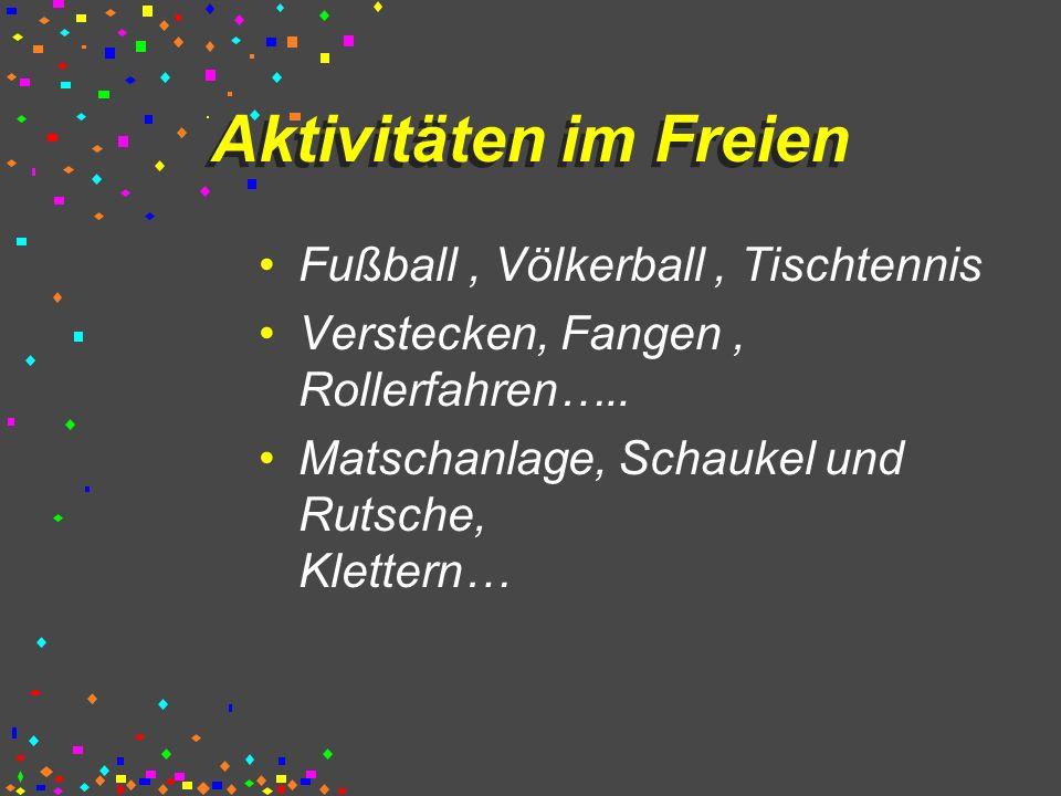 Aktivitäten im Freien Fußball, Völkerball, Tischtennis Verstecken, Fangen, Rollerfahren….. Matschanlage, Schaukel und Rutsche, Klettern…