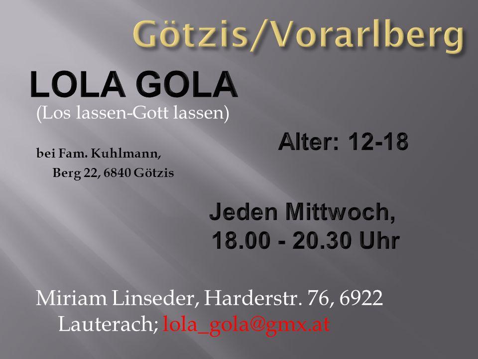 (Los lassen-Gott lassen) bei Fam. Kuhlmann, Berg 22, 6840 Götzis Miriam Linseder, Harderstr. 76, 6922 Lauterach; lola_gola@gmx.at