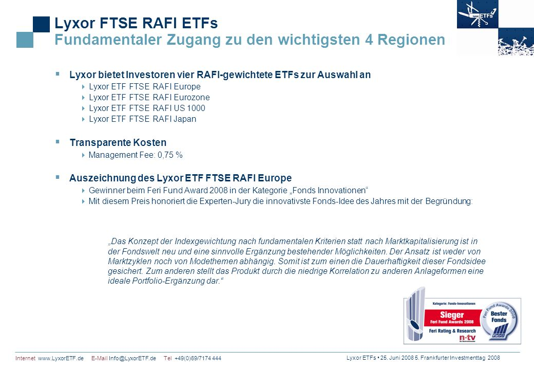 Lyxor ETFs 25. Juni 2008 5. Frankfurter Investmenttag 2008 Internet www.LyxorETF.de E-Mail Info@LyxorETF.de Tel +49(0)69/7174 444 Lyxor FTSE RAFI ETFs