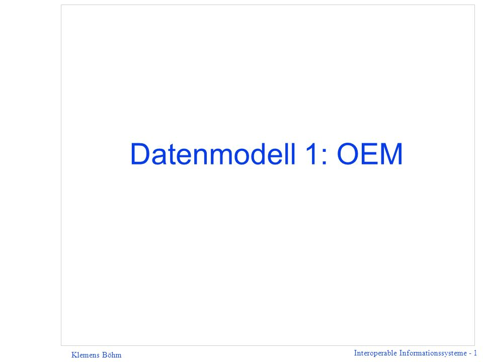 Interoperable Informationssysteme - 1 Klemens Böhm Datenmodell 1: OEM