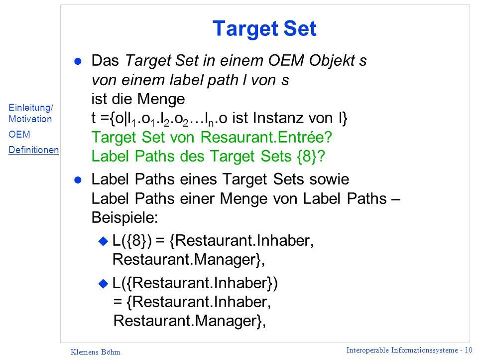 Interoperable Informationssysteme - 10 Klemens Böhm Target Set l Das Target Set in einem OEM Objekt s von einem label path l von s ist die Menge t ={o|l 1.o 1.l 2.o 2 …l n.o ist Instanz von l} Target Set von Resaurant.Entrée.