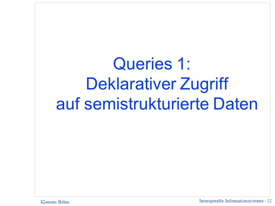 Interoperable Informationssysteme - 12 Klemens Böhm Queries 1: Deklarativer Zugriff auf semistrukturierte Daten