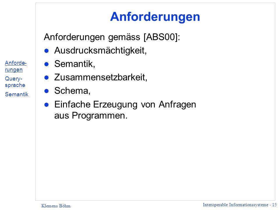 Interoperable Informationssysteme - 15 Klemens Böhm Anforderungen Anforderungen gemäss [ABS00]: l Ausdrucksmächtigkeit, l Semantik, l Zusammensetzbarkeit, l Schema, l Einfache Erzeugung von Anfragen aus Programmen.