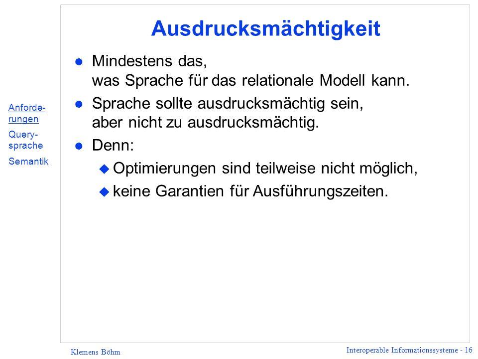 Interoperable Informationssysteme - 16 Klemens Böhm Ausdrucksmächtigkeit l Mindestens das, was Sprache für das relationale Modell kann. l Sprache soll