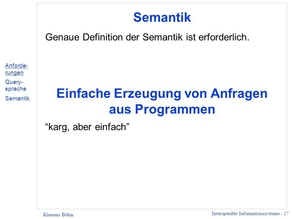 Interoperable Informationssysteme - 17 Klemens Böhm Semantik Genaue Definition der Semantik ist erforderlich. Einfache Erzeugung von Anfragen aus Prog