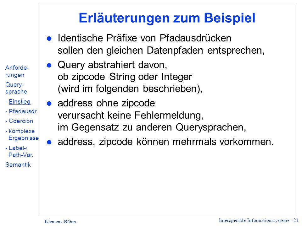 Interoperable Informationssysteme - 21 Klemens Böhm Erläuterungen zum Beispiel l Identische Präfixe von Pfadausdrücken sollen den gleichen Datenpfaden entsprechen, l Query abstrahiert davon, ob zipcode String oder Integer (wird im folgenden beschrieben), l address ohne zipcode verursacht keine Fehlermeldung, im Gegensatz zu anderen Querysprachen, l address, zipcode können mehrmals vorkommen.