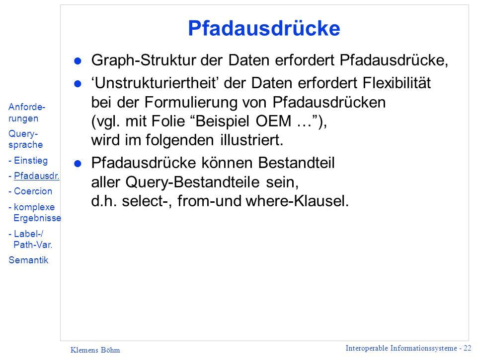 Interoperable Informationssysteme - 22 Klemens Böhm Pfadausdrücke l Graph-Struktur der Daten erfordert Pfadausdrücke, l Unstrukturiertheit der Daten erfordert Flexibilität bei der Formulierung von Pfadausdrücken (vgl.