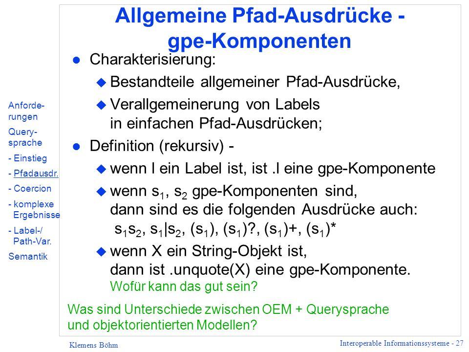 Interoperable Informationssysteme - 27 Klemens Böhm Allgemeine Pfad-Ausdrücke - gpe-Komponenten l Charakterisierung: u Bestandteile allgemeiner Pfad-Ausdrücke, u Verallgemeinerung von Labels in einfachen Pfad-Ausdrücken; l Definition (rekursiv) - u wenn l ein Label ist, ist.l eine gpe-Komponente u wenn s 1, s 2 gpe-Komponenten sind, dann sind es die folgenden Ausdrücke auch: s 1 s 2, s 1 |s 2, (s 1 ), (s 1 ) , (s 1 )+, (s 1 )* u wenn X ein String-Objekt ist, dann ist.unquote(X) eine gpe-Komponente.