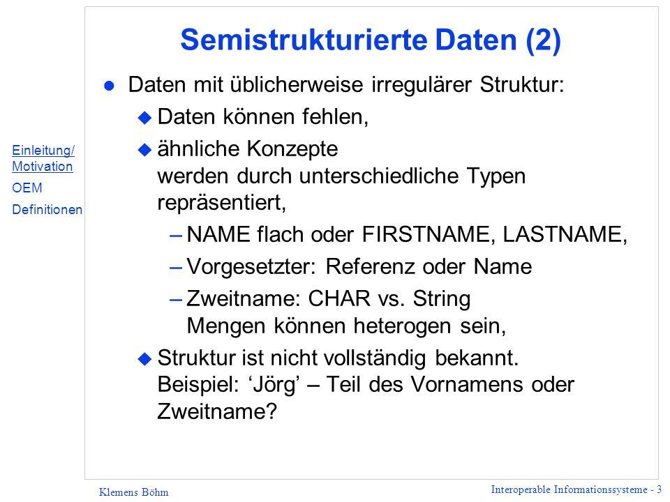 Interoperable Informationssysteme - 3 Klemens Böhm Semistrukturierte Daten (2) l Daten mit üblicherweise irregulärer Struktur: u Daten können fehlen, u ähnliche Konzepte werden durch unterschiedliche Typen repräsentiert, –NAME flach oder FIRSTNAME, LASTNAME, –Vorgesetzter: Referenz oder Name –Zweitname: CHAR vs.