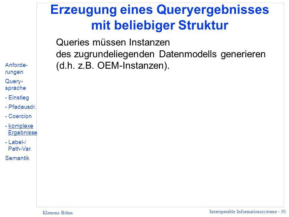 Interoperable Informationssysteme - 30 Klemens Böhm Erzeugung eines Queryergebnisses mit beliebiger Struktur Queries müssen Instanzen des zugrundeliegenden Datenmodells generieren (d.h.