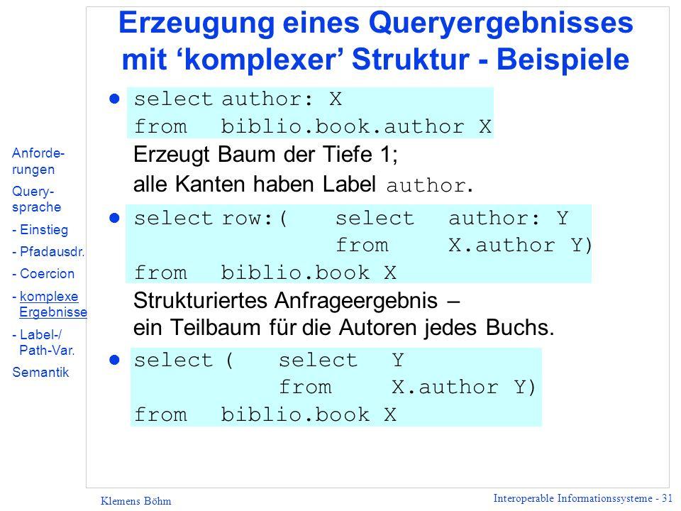 Interoperable Informationssysteme - 31 Klemens Böhm Erzeugung eines Queryergebnisses mit komplexer Struktur - Beispiele Anforde- rungen Query- sprache