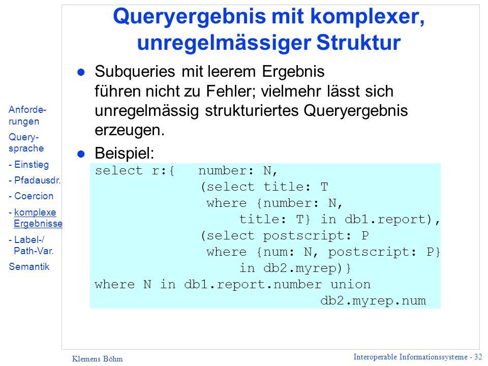 Interoperable Informationssysteme - 32 Klemens Böhm Queryergebnis mit komplexer, unregelmässiger Struktur l Subqueries mit leerem Ergebnis führen nicht zu Fehler; vielmehr lässt sich unregelmässig strukturiertes Queryergebnis erzeugen.