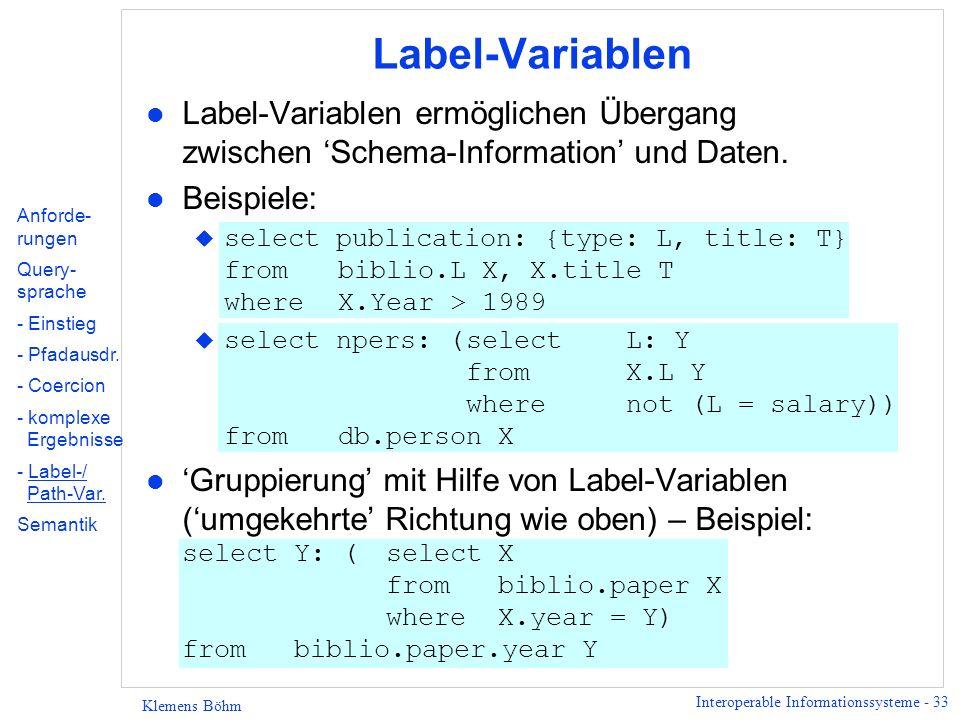 Interoperable Informationssysteme - 33 Klemens Böhm Label-Variablen l Label-Variablen ermöglichen Übergang zwischen Schema-Information und Daten. l Be