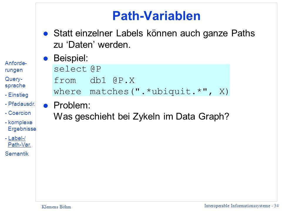 Interoperable Informationssysteme - 34 Klemens Böhm Path-Variablen l Statt einzelner Labels können auch ganze Paths zu Daten werden. Beispiel: select@