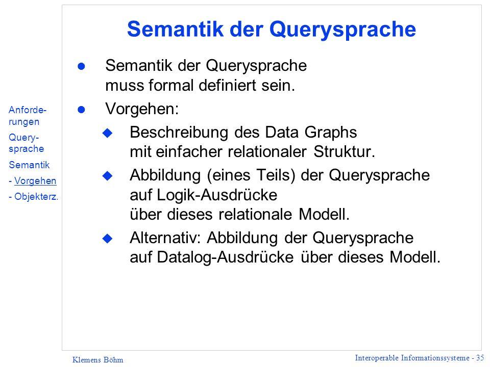 Interoperable Informationssysteme - 35 Klemens Böhm Semantik der Querysprache l Semantik der Querysprache muss formal definiert sein. l Vorgehen: u Be