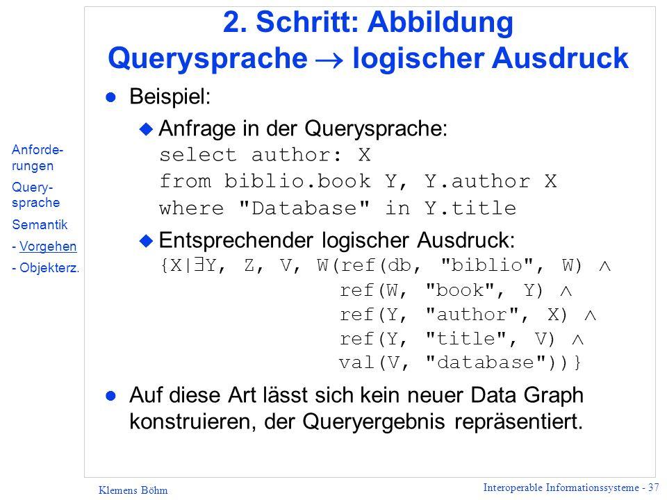 Interoperable Informationssysteme - 37 Klemens Böhm 2. Schritt: Abbildung Querysprache logischer Ausdruck l Beispiel: Anfrage in der Querysprache: sel