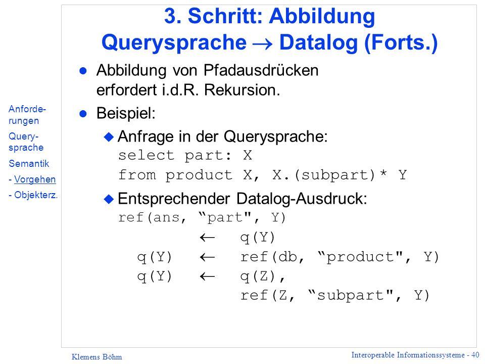 Interoperable Informationssysteme - 40 Klemens Böhm 3. Schritt: Abbildung Querysprache Datalog (Forts.) l Abbildung von Pfadausdrücken erfordert i.d.R