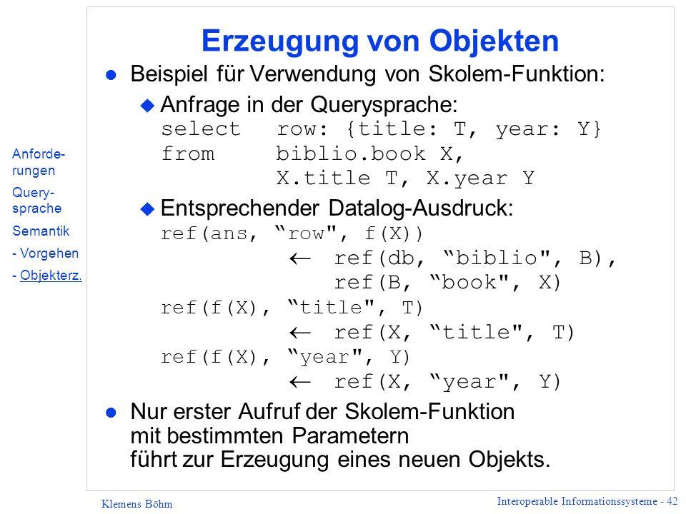 Interoperable Informationssysteme - 42 Klemens Böhm Erzeugung von Objekten l Beispiel für Verwendung von Skolem-Funktion: Anfrage in der Querysprache: selectrow: {title: T, year: Y} frombiblio.book X, X.title T, X.year Y Entsprechender Datalog-Ausdruck: ref(ans, row , f(X)) ref(db, biblio , B), ref(B, book , X) ref(f(X), title , T) ref(X, title , T) ref(f(X), year , Y) ref(X, year , Y) l Nur erster Aufruf der Skolem-Funktion mit bestimmten Parametern führt zur Erzeugung eines neuen Objekts.