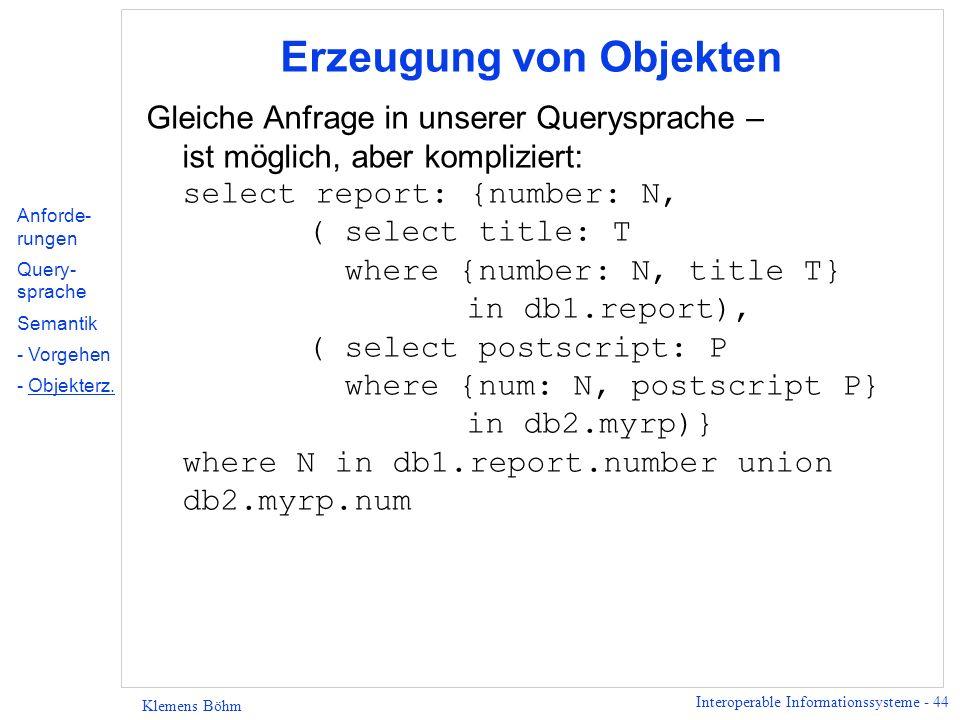 Interoperable Informationssysteme - 44 Klemens Böhm Erzeugung von Objekten Gleiche Anfrage in unserer Querysprache – ist möglich, aber kompliziert: select report: {number: N, ( select title: T where {number: N, title T} in db1.report), ( select postscript: P where {num: N, postscript P} in db2.myrp)} where N in db1.report.number union db2.myrp.num Anforde- rungen Query- sprache Semantik - Vorgehen - Objekterz.