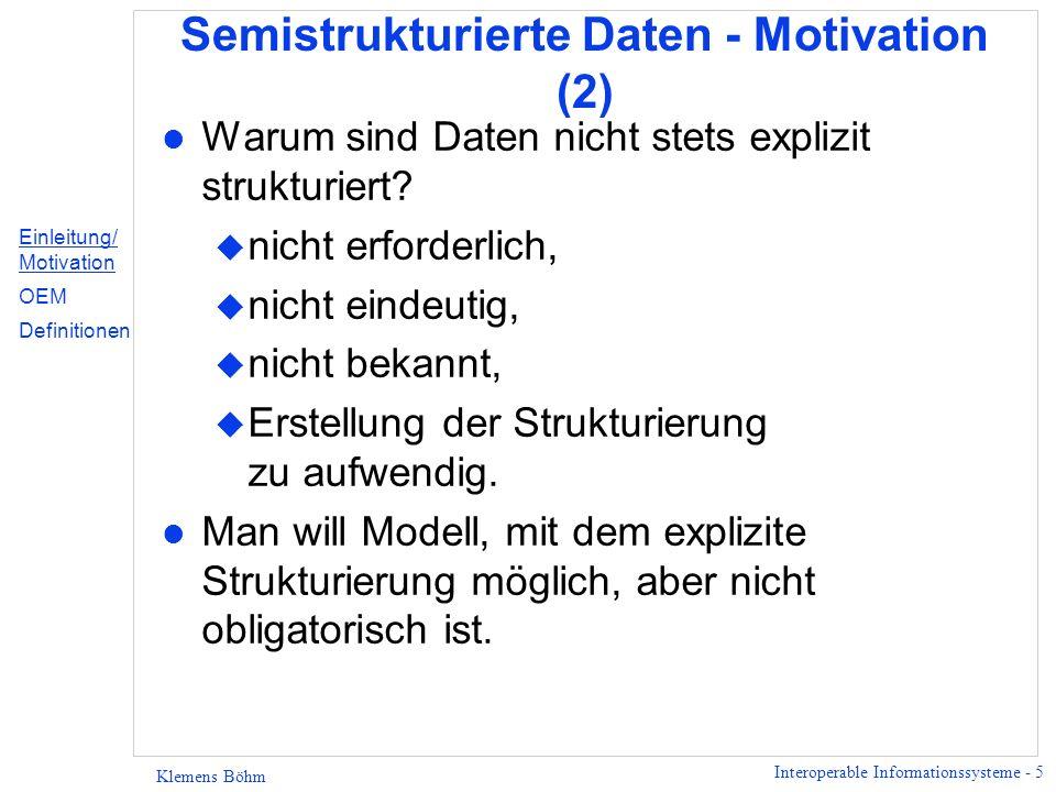 Interoperable Informationssysteme - 5 Klemens Böhm Semistrukturierte Daten - Motivation (2) l Warum sind Daten nicht stets explizit strukturiert? u ni