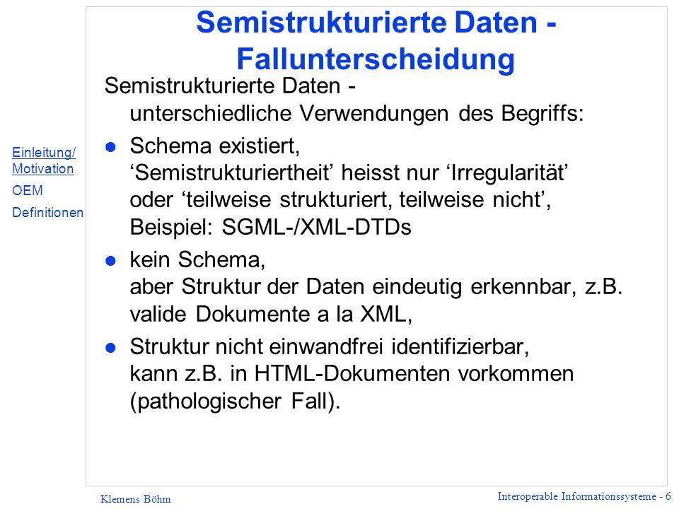 Interoperable Informationssysteme - 6 Klemens Böhm Semistrukturierte Daten - Fallunterscheidung Semistrukturierte Daten - unterschiedliche Verwendungen des Begriffs: l Schema existiert, Semistrukturiertheit heisst nur Irregularität oder teilweise strukturiert, teilweise nicht, Beispiel: SGML-/XML-DTDs l kein Schema, aber Struktur der Daten eindeutig erkennbar, z.B.