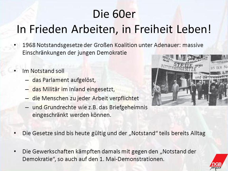 Die 60er In Frieden Arbeiten, in Freiheit Leben! 1968 Notstandsgesetze der Großen Koalition unter Adenauer: massive Einschränkungen der jungen Demokra