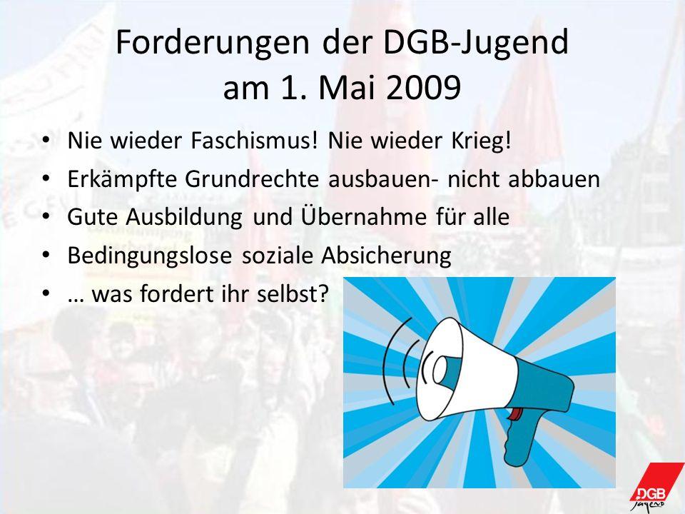 Forderungen der DGB-Jugend am 1. Mai 2009 Nie wieder Faschismus! Nie wieder Krieg! Erkämpfte Grundrechte ausbauen- nicht abbauen Gute Ausbildung und Ü