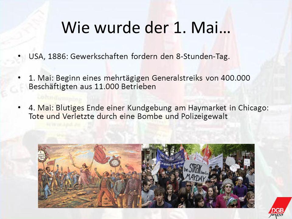 Wie wurde der 1. Mai… USA, 1886: Gewerkschaften fordern den 8-Stunden-Tag. 1. Mai: Beginn eines mehrtägigen Generalstreiks von 400.000 Beschäftigten a