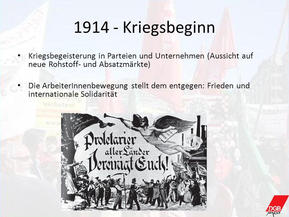 1914 - Kriegsbeginn Kriegsbegeisterung in Parteien und Unternehmen (Aussicht auf neue Rohstoff- und Absatzmärkte) Die ArbeiterInnenbewegung stellt dem