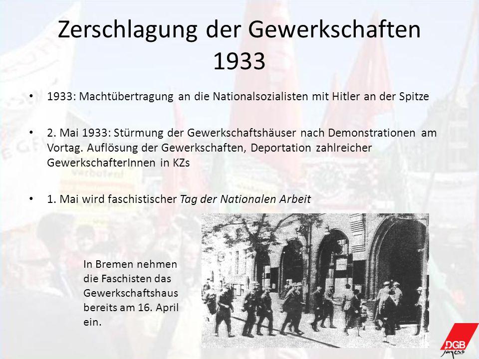 Zerschlagung der Gewerkschaften 1933 1933: Machtübertragung an die Nationalsozialisten mit Hitler an der Spitze 2. Mai 1933: Stürmung der Gewerkschaft
