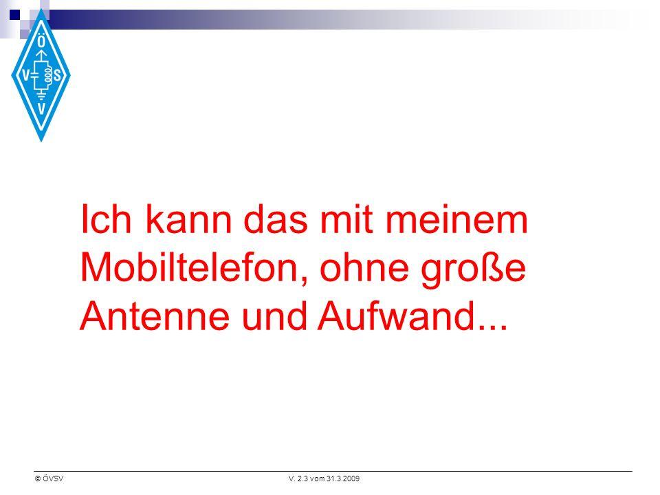 © ÖVSVV. 2.3 vom 31.3.2009 Ich kann das mit meinem Mobiltelefon, ohne große Antenne und Aufwand...