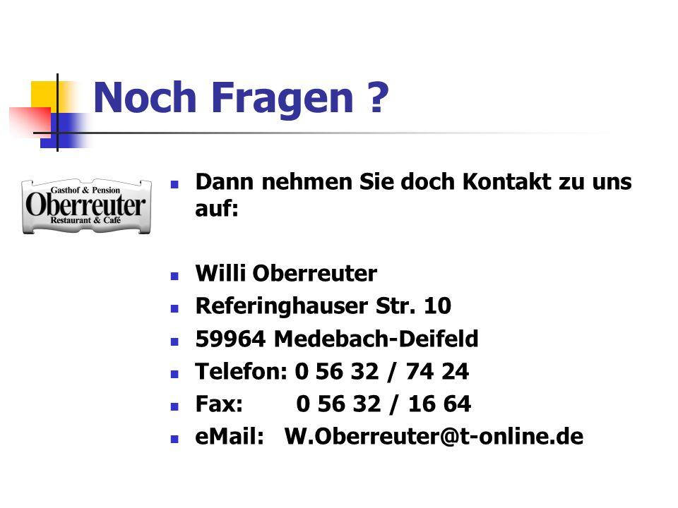 Noch Fragen ? Dann nehmen Sie doch Kontakt zu uns auf: Willi Oberreuter Referinghauser Str. 10 59964 Medebach-Deifeld Telefon: 0 56 32 / 74 24 Fax: 0